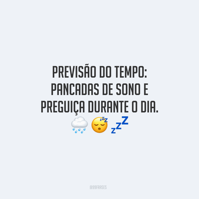 Previsão do tempo: pancadas de sono e preguiça durante o dia.