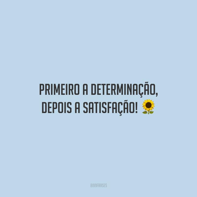 Primeiro a determinação, depois a satisfação!