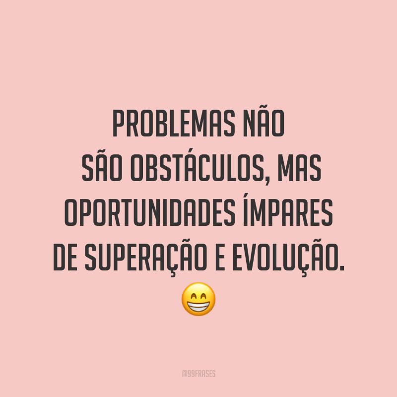 Problemas não são obstáculos, mas oportunidades ímpares de superação e evolução. ?