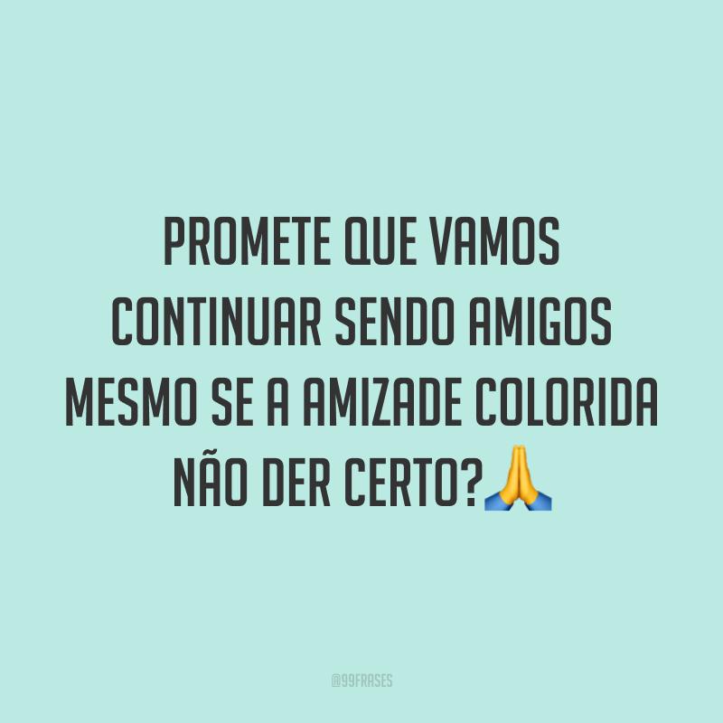 Promete que vamos continuar sendo amigos mesmo se a amizade colorida não der certo?🙏