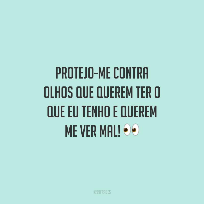 Protejo-me contra olhos que querem ter o que eu tenho e querem me ver mal! 👀