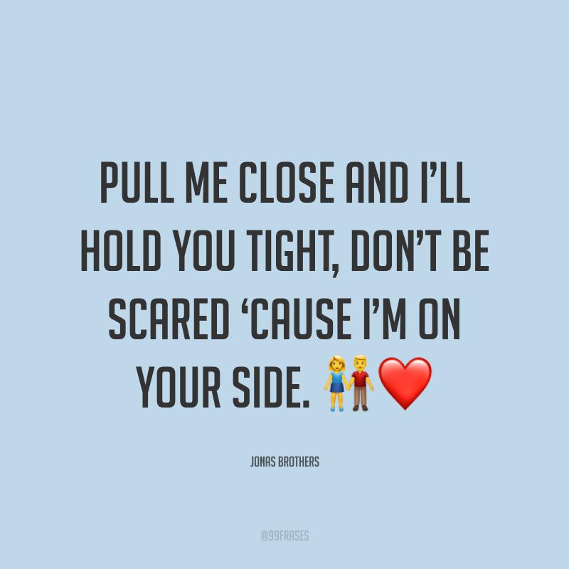 Pull me close and I'll hold you tight, don't be scared 'cause I'm on your side. ?❤ (Me puxe pra perto e eu vou te abraçar apertado, não tenha medo, porque eu estou do seu lado.)