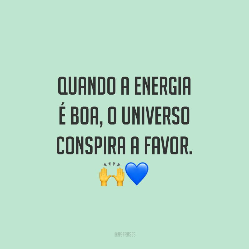 Quando a energia é boa, o universo conspira a favor.