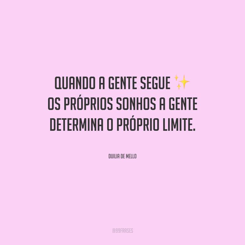 Quando a gente segue os próprios sonhos, a gente determina o próprio limite.