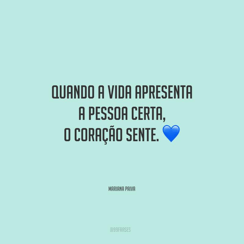 Quando a vida apresenta a pessoa certa, o coração sente.
