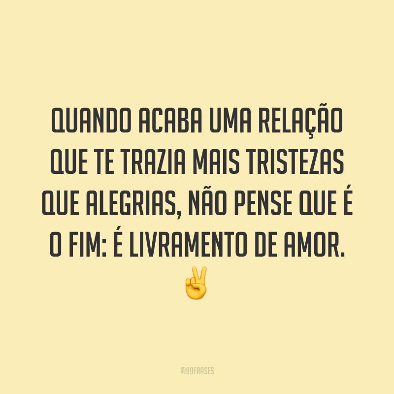 Quando acaba uma relação que te trazia mais tristezas que alegrias, não pense que é o fim: é livramento de amor. ✌