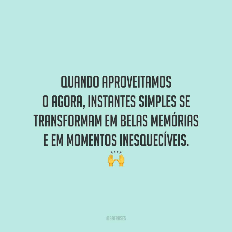 Quando aproveitamos o agora, instantes simples se transformam em belas memórias e em momentos inesquecíveis.