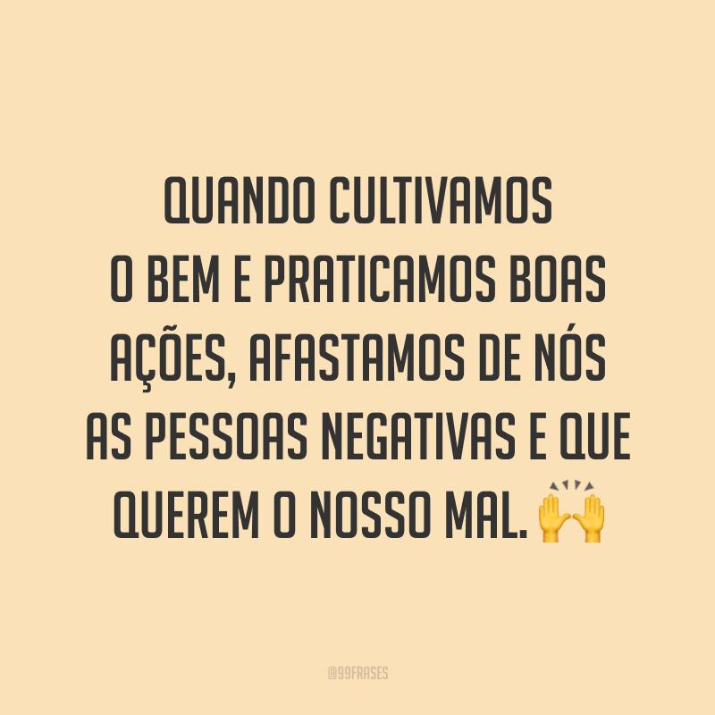 Quando cultivamos o bem e praticamos boas ações, afastamos de nós as pessoas negativas e que querem o nosso mal. 🙌