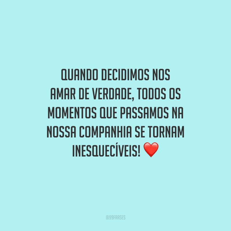 Quando decidimos nos amar de verdade, todos os momentos que passamos na nossa companhia se tornam inesquecíveis!