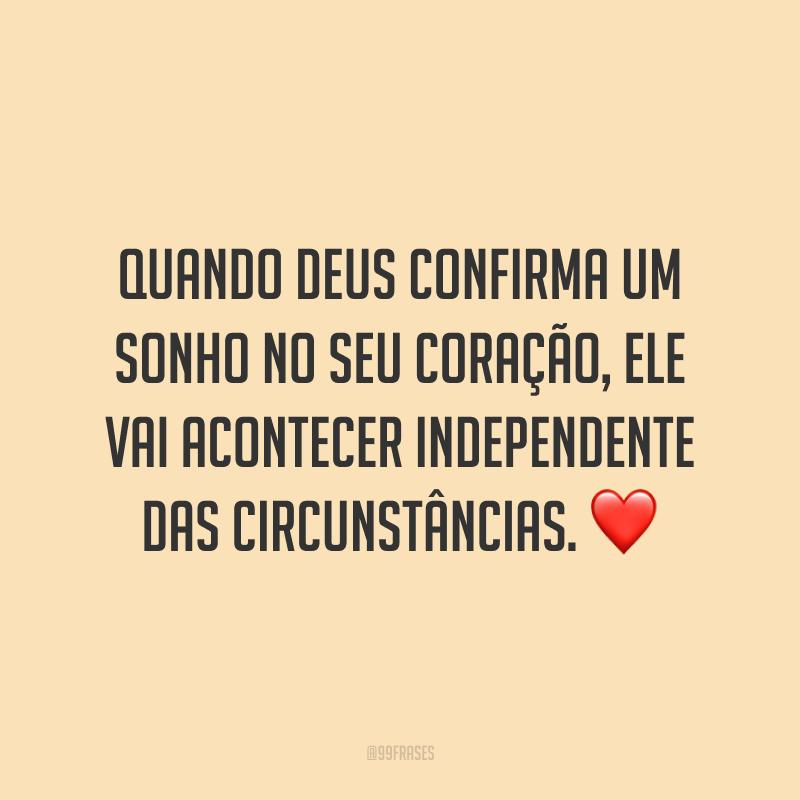 Quando Deus confirma um sonho no seu coração, ele vai acontecer independente das circunstâncias. ❤