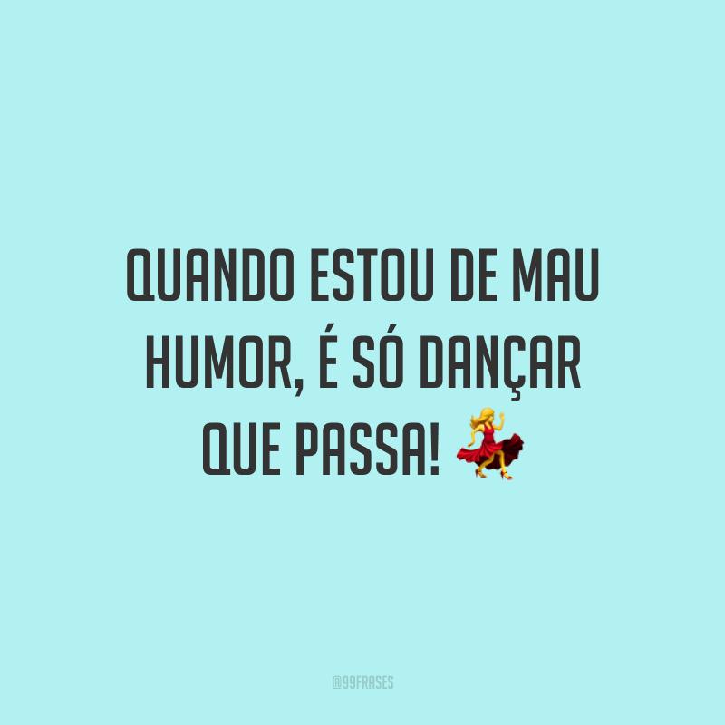 Quando estou de mau humor, é só dançar que passa! 💃