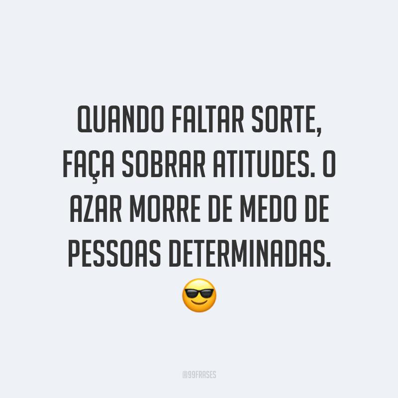 Quando faltar sorte, faça sobrar atitudes. O azar morre de medo de pessoas determinadas. 😎