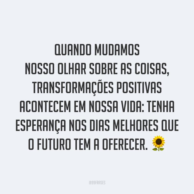 Quando mudamos nosso olhar sobre as coisas, transformações positivas acontecem em nossa vida: tenha esperança nos dias melhores que o futuro tem a oferecer. 🌻
