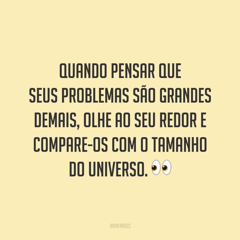 Quando pensar que seus problemas são grandes demais, olhe ao seu redor e compare-os com o tamanho do universo.