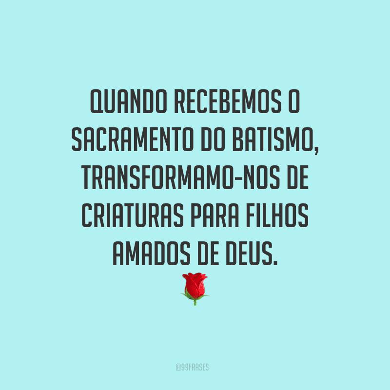 Quando recebemos o sacramento do batismo, transformamo-nos de criaturas para filhos amados de Deus.