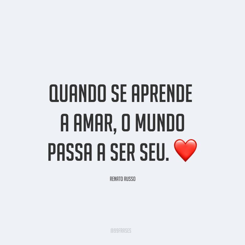 Quando se aprende a amar, o mundo passa a ser seu. ❤