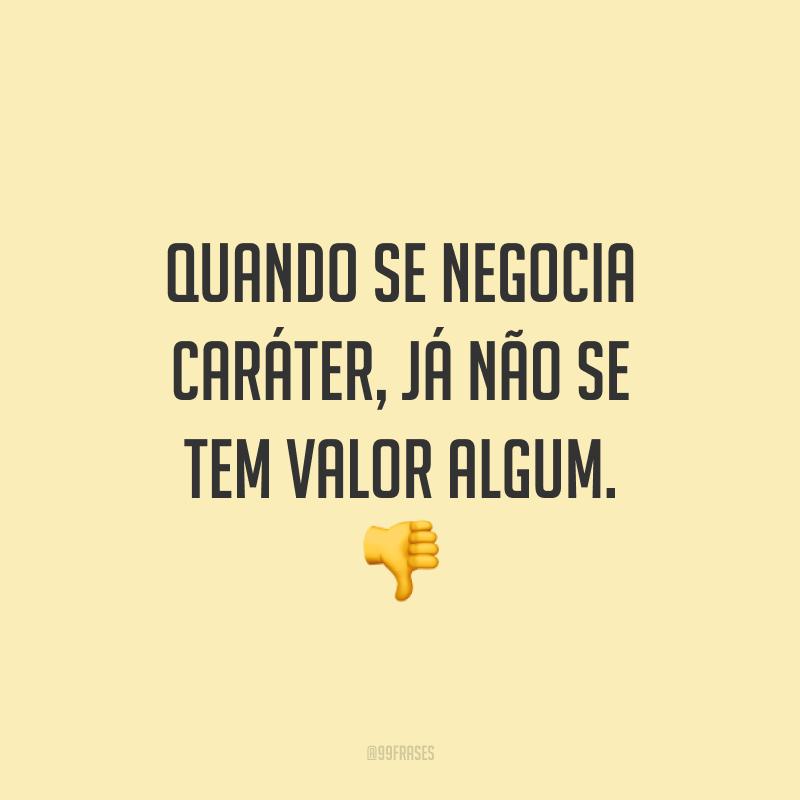 Quando se negocia caráter, já não se tem valor algum. 👎