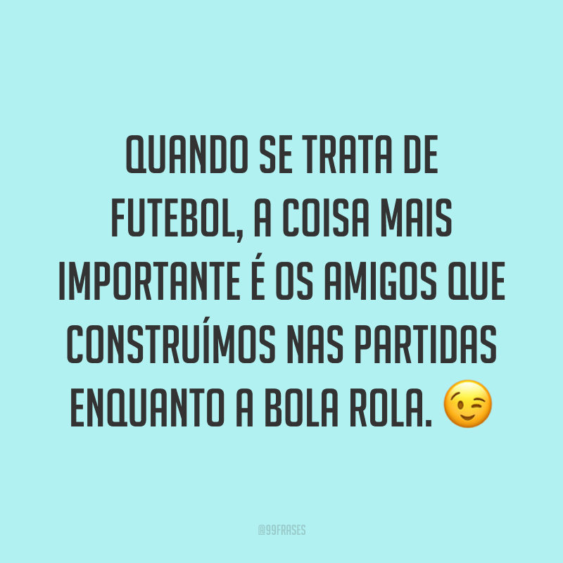 Quando se trata de futebol, a coisa mais importante é os amigos que construímos nas partidas enquanto a bola rola. ?