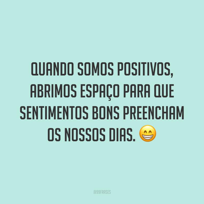 Quando somos positivos, abrimos espaço para que sentimentos bons preencham os nossos dias. 😁