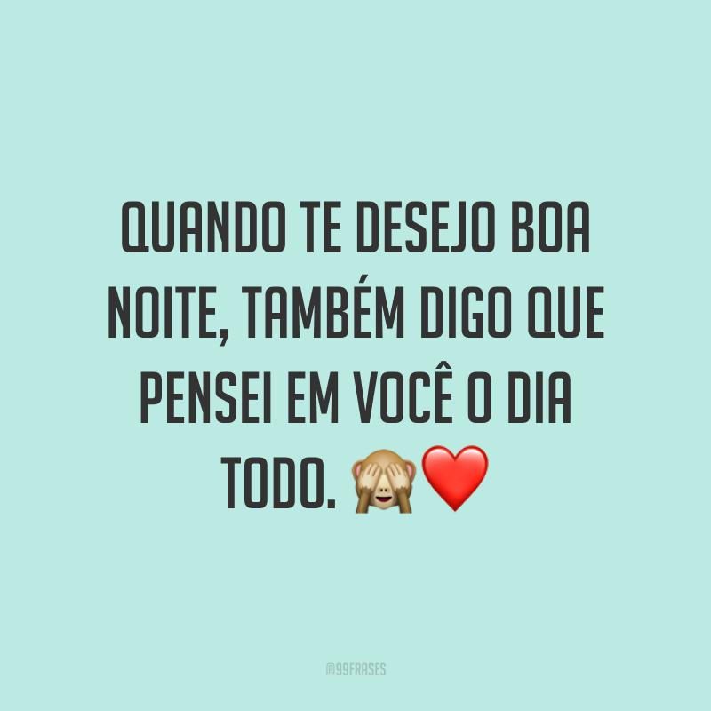 Quando te desejo boa noite, também digo que pensei em você o dia todo. ?❤