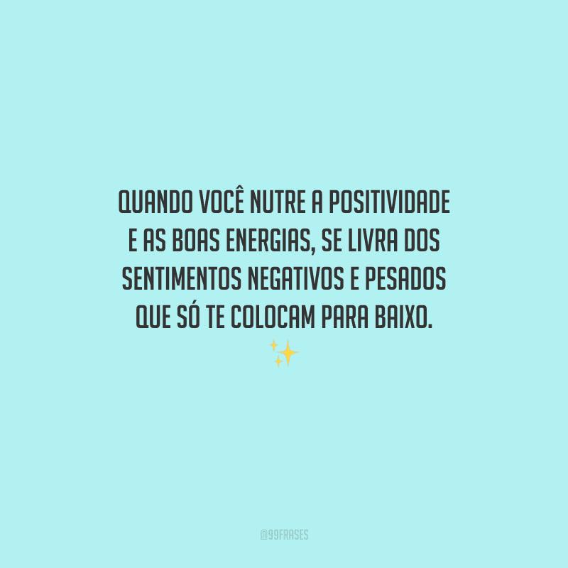 Quando você nutre a positividade e as boas energias, se livra dos sentimentos negativos e pesados que só te colocam para baixo.