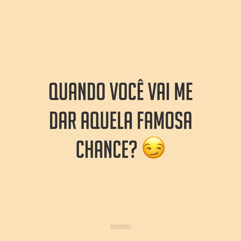 Quando você vai me dar aquela famosa chance? 😏