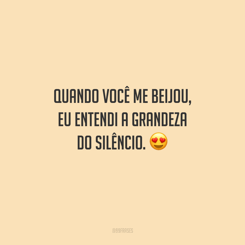 Quando você me beijou, eu entendi a grandeza do silêncio.