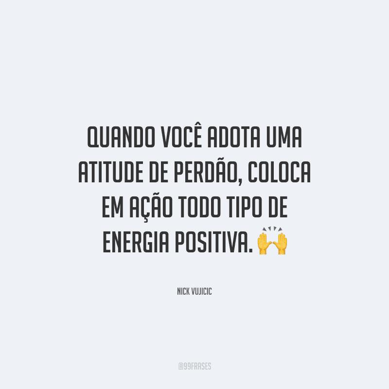 Quando você adota uma atitude de perdão, coloca em ação todo tipo de energia positiva.