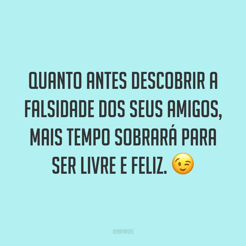 Quanto antes descobrir a falsidade dos seus amigos, mais tempo sobrará para ser livre e feliz. 😉