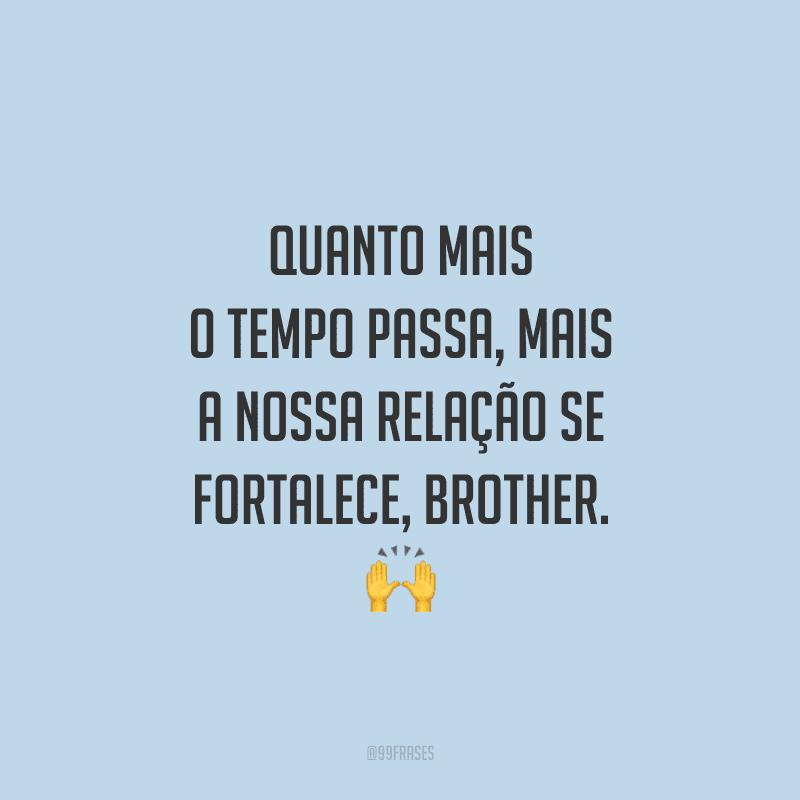 Quanto mais o tempo passa, mais a nossa relação se fortalece, brother.