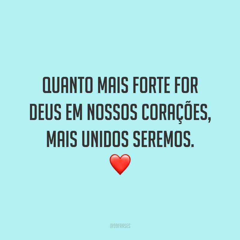 Quanto mais forte for Deus em nossos corações, mais unidos seremos. ❤️