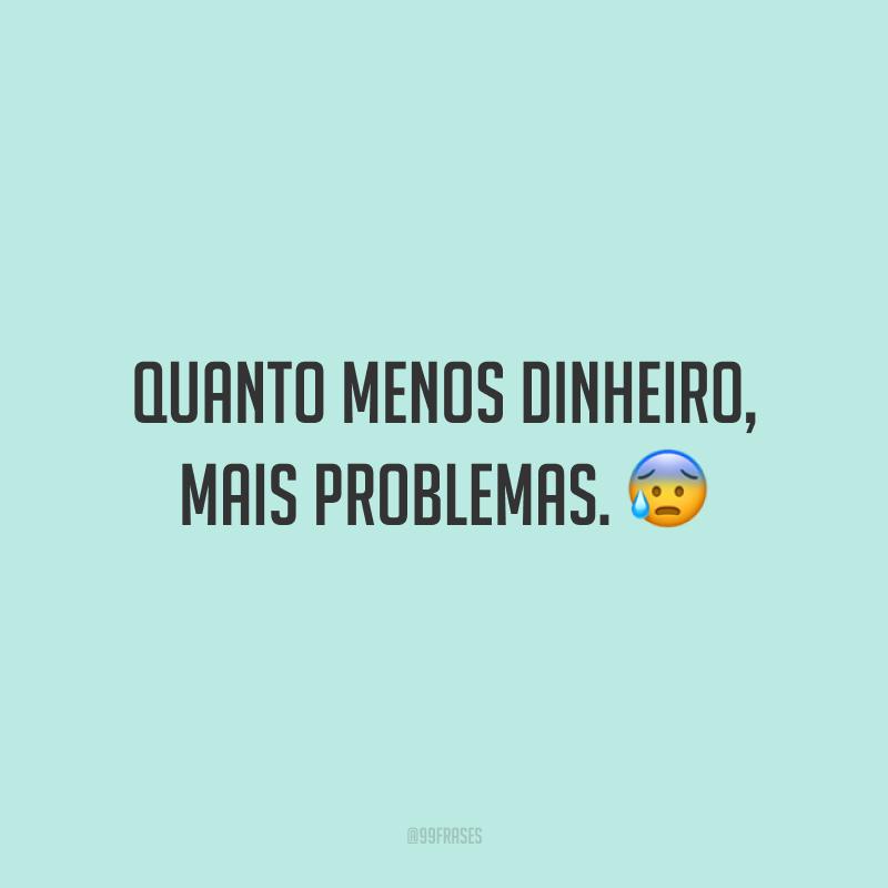 Quanto menos dinheiro, mais problemas. 😰