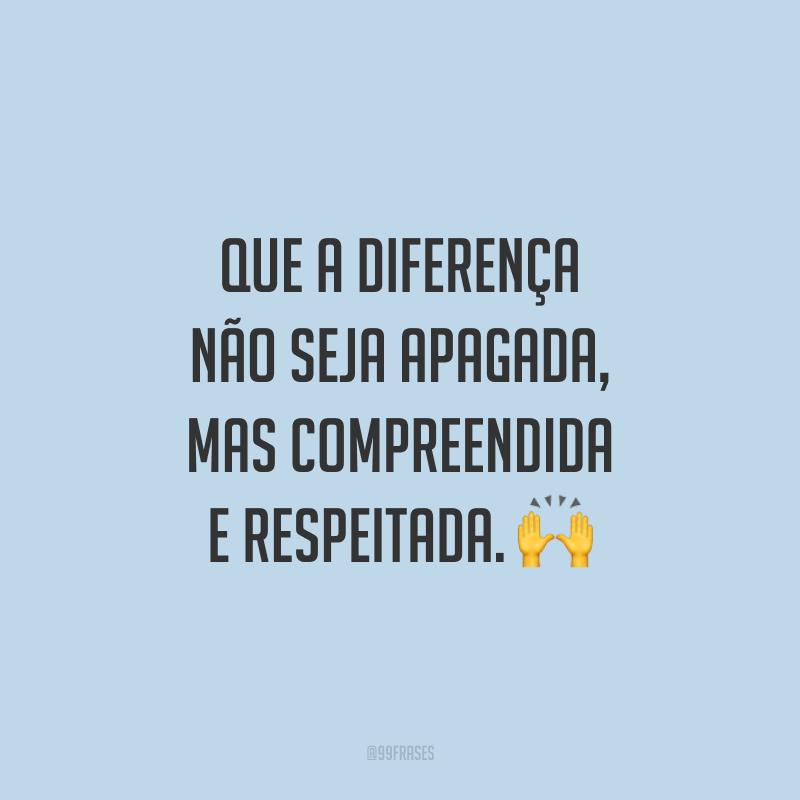Que a diferença não seja apagada, mas compreendida e respeitada.