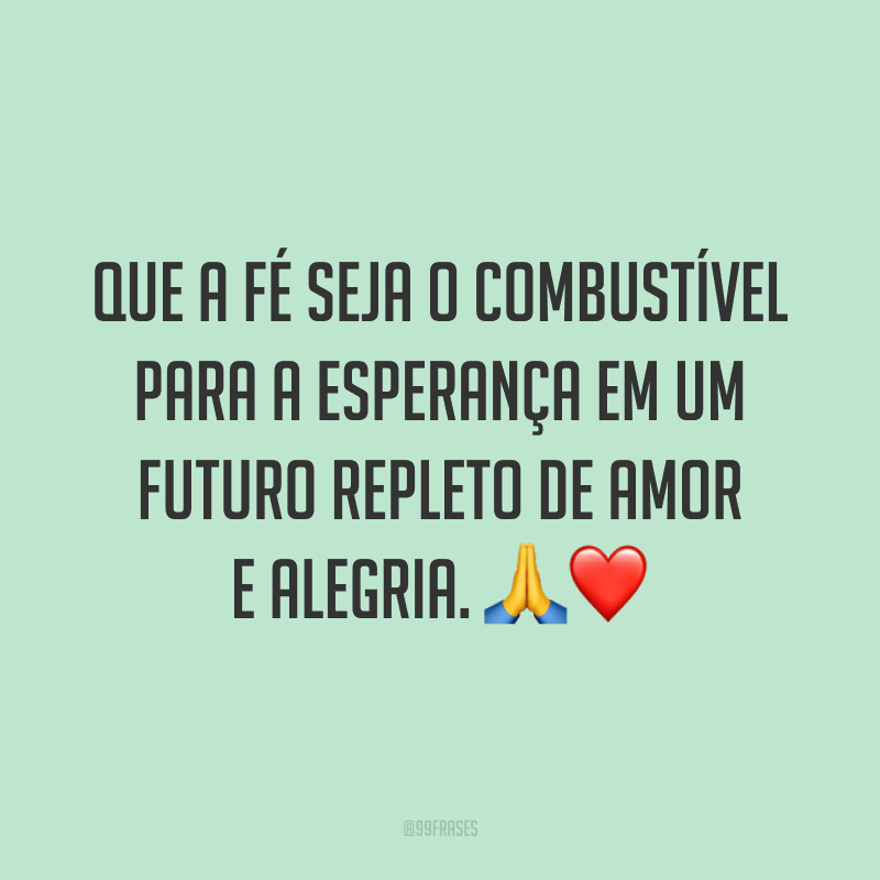 Que a fé seja o combustível para a esperança em um futuro repleto de amor e alegria. ?❤