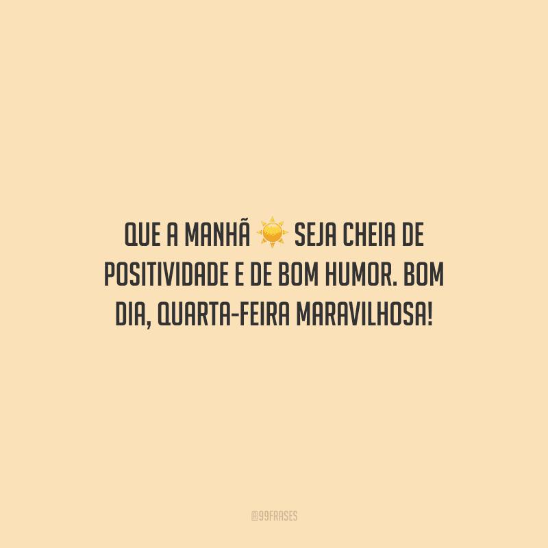 Que a manhã seja cheia de positividade e de bom humor. Bom dia, quarta-feira maravilhosa!
