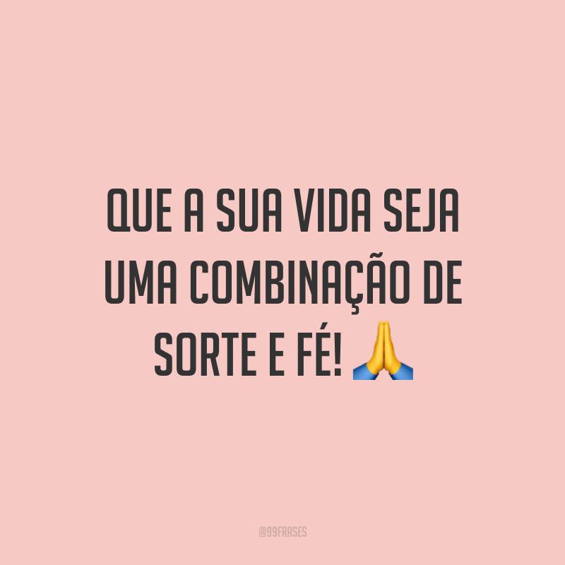 Que a sua vida seja uma combinação de sorte e fé! 🙏