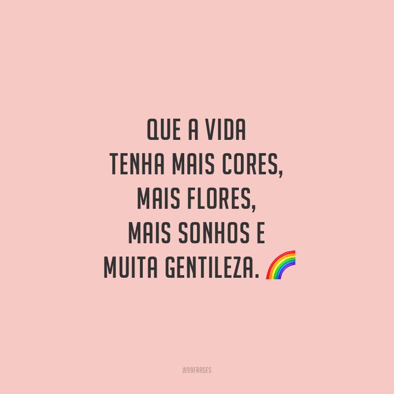 Que a vida tenha mais cores, mais flores, mais sonhos e muita gentileza.