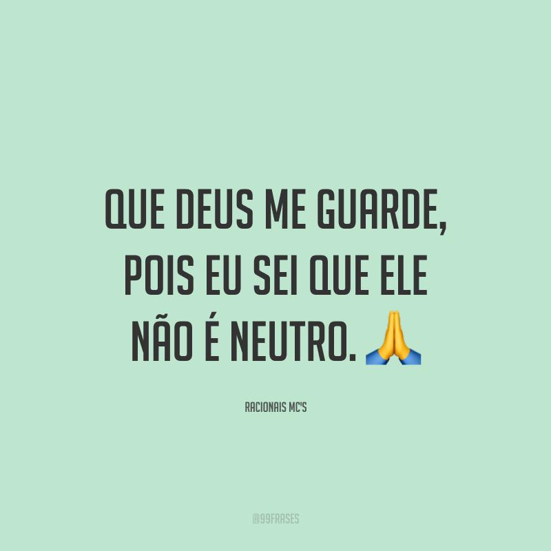Que Deus me guarde, pois eu sei que Ele não é neutro. 🙏