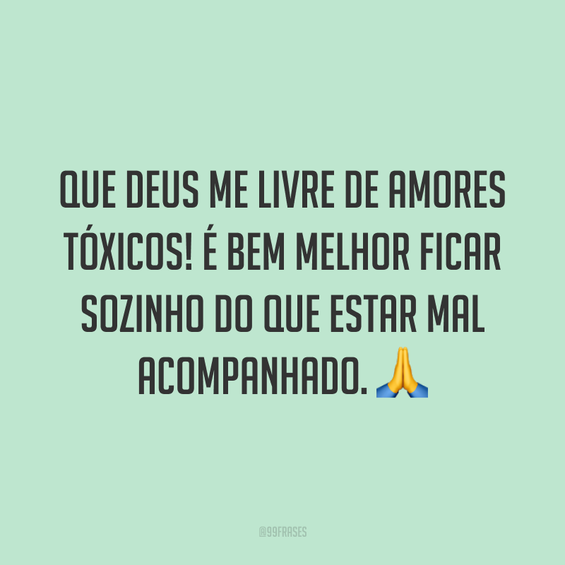 Que Deus me livre de amores tóxicos! É bem melhor ficar sozinho do que estar mal acompanhado. 🙏