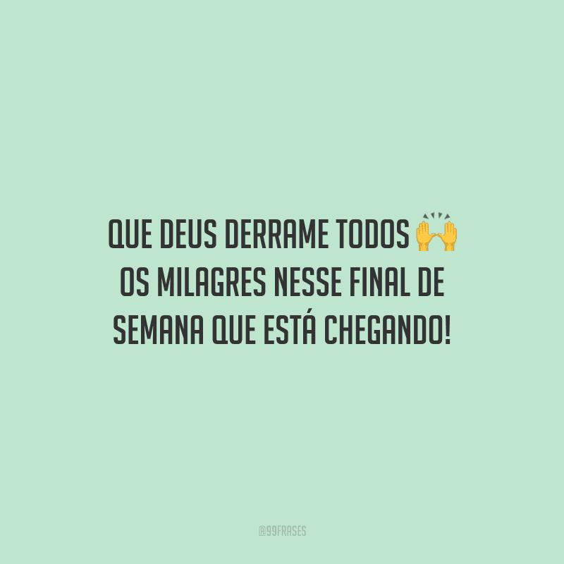 Que Deus derrame todos os milagres nesse final de semana que está chegando!