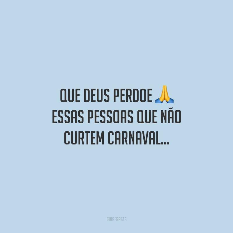 Que Deus perdoe essas pessoas que não curtem Carnaval…<br />