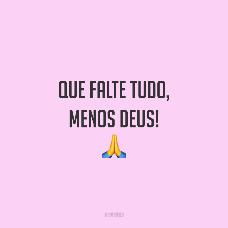Que falte tudo, menos Deus! 🙏