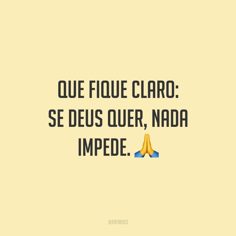 Que fique claro: se Deus quer, nada impede. 🙏
