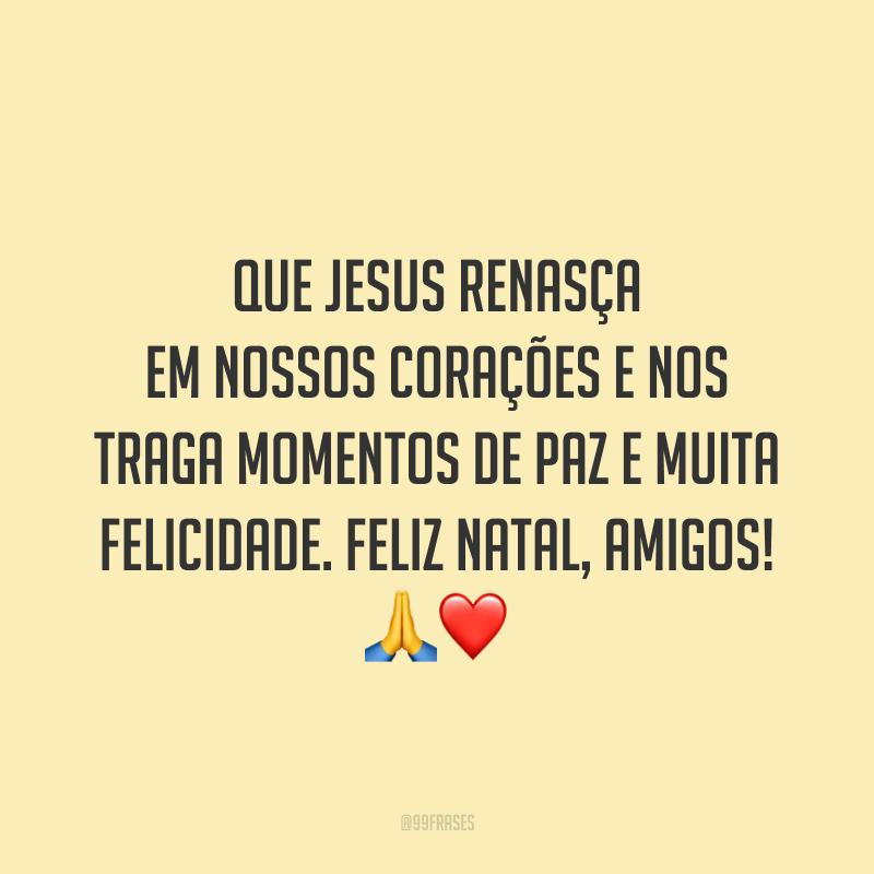 Que Jesus renasça em nossos corações e nos traga momentos de paz e muita felicidade. Feliz Natal, amigos!
