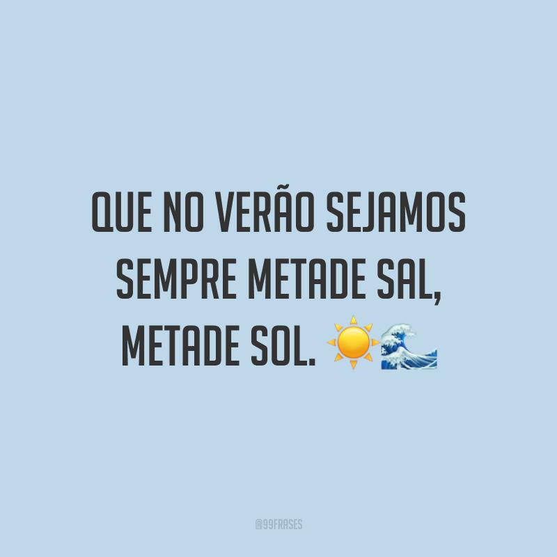Que no verão sejamos sempre metade sal, metade sol. ☀🌊