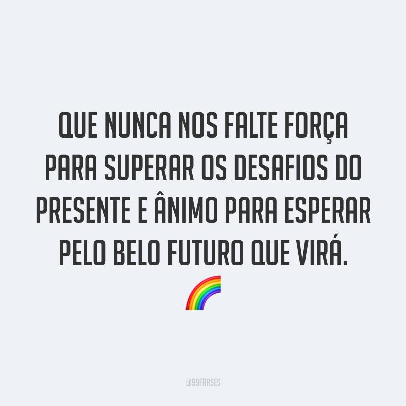 Que nunca nos falte força para superar os desafios do presente e ânimo para esperar pelo belo futuro que virá. 🌈