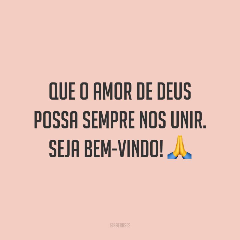 Que o amor de Deus possa sempre nos unir. Seja bem-vindo! 🙏