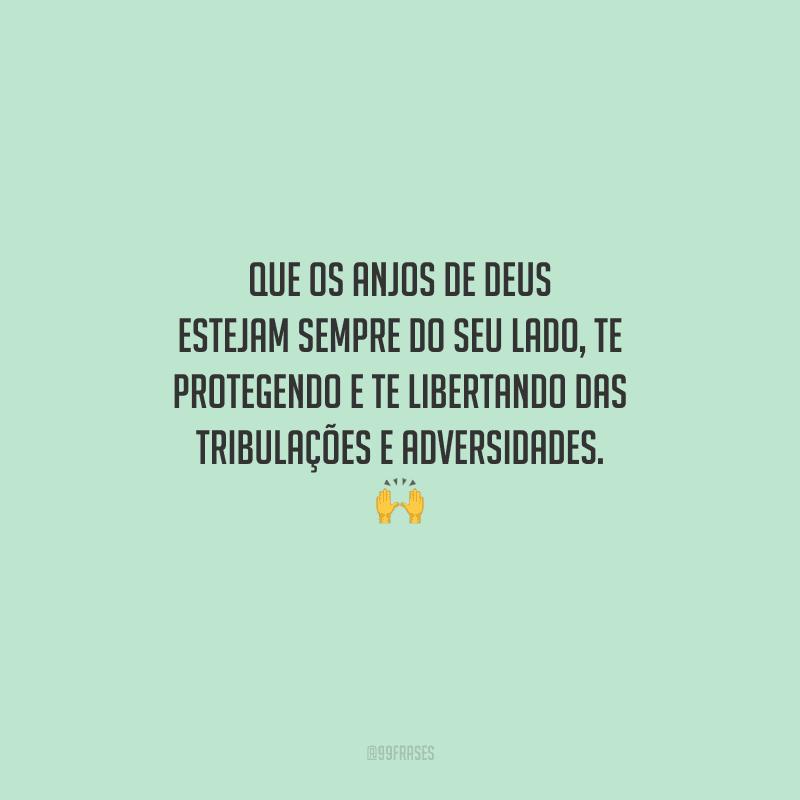 Que os anjos de Deus estejam sempre do seu lado, te protegendo e te libertando das tribulações e adversidades.