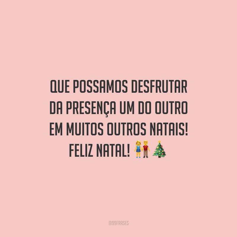 Que possamos desfrutar da presença um do outro em muitos outros Natais! Feliz Natal!