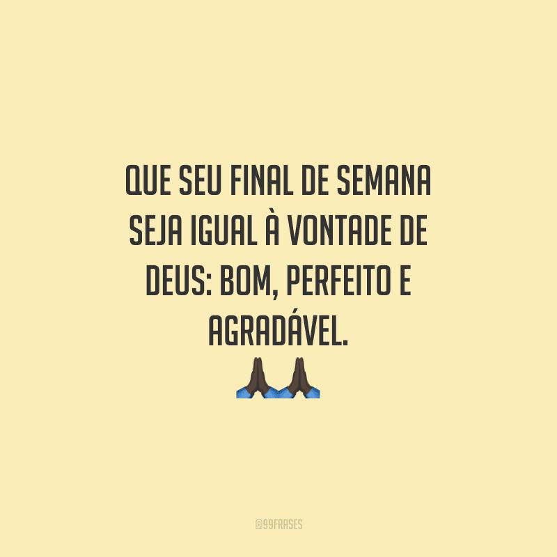 Que seu final de semana seja igual à vontade de Deus: bom, perfeito e agradável.